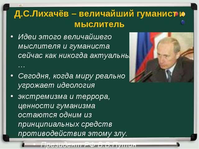 Д.С.Лихачёв – величайший гуманист и мыслитель Идеи этого величайшего мыслител...