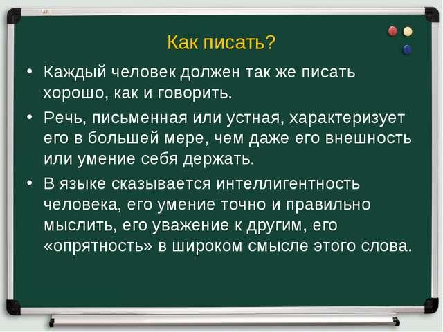 Как писать? Каждый человек должен так же писать хорошо, как и говорить. Речь,...
