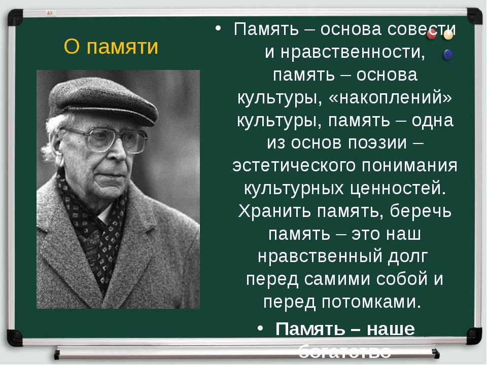 О памяти Память – основа совести и нравственности, память – основа культуры,...