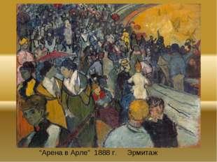 """""""Арена в Арле"""" 1888 г. Эрмитаж"""