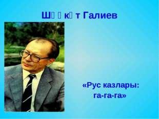 Шәүкәт Галиев «Рус казлары: га-га-га»