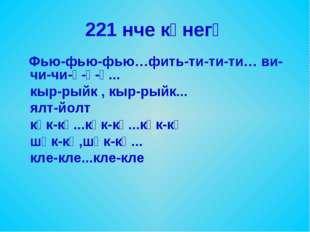 221 нче күнегү Фью-фью-фью…фить-ти-ти-ти… ви-чи-чи-ү-ү-ү... кыр-рыйк , кыр-ры