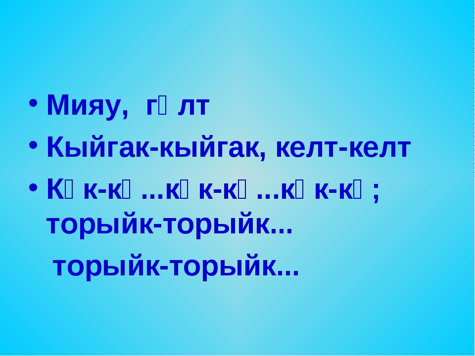 Мияу, гөлт Кыйгак-кыйгак, келт-келт Күк-кү...күк-кү...күк-кү; торыйк-торыйк.....