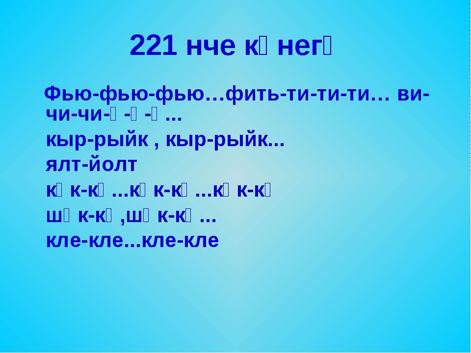 221 нче күнегү Фью-фью-фью…фить-ти-ти-ти… ви-чи-чи-ү-ү-ү... кыр-рыйк , кыр-ры...