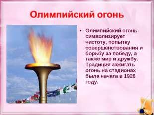 Олимпийский огонь символизирует чистоту, попытку совершенствования и борьбу з