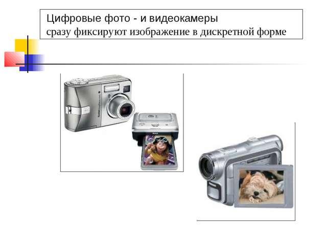 Цифровые фото - и видеокамеры сразу фиксируют изображение в дискретной форме