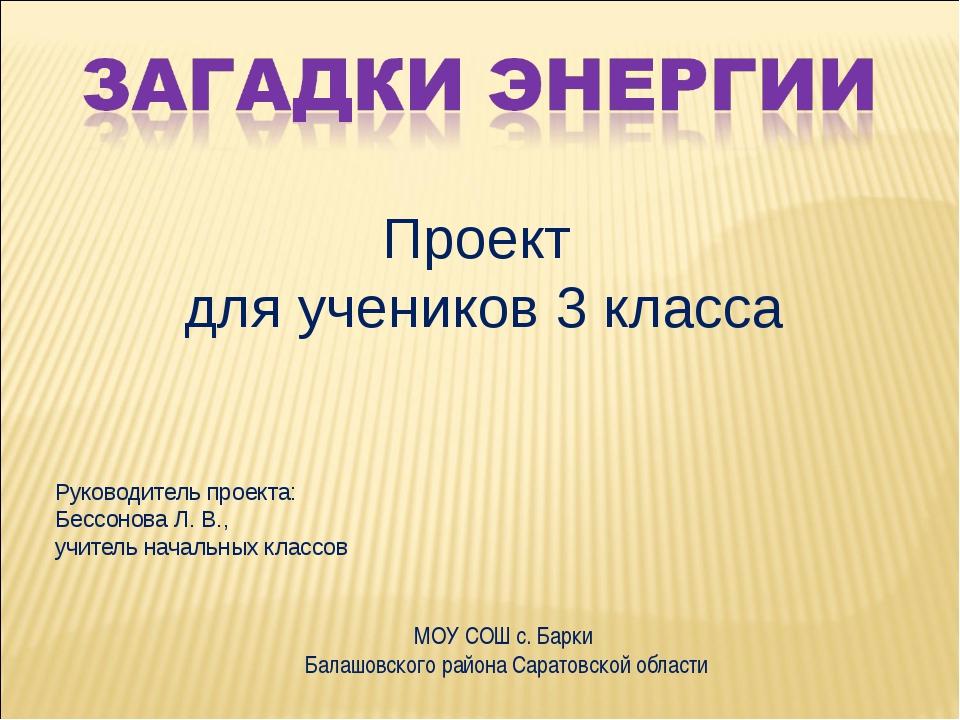 Проект для учеников 3 класса Руководитель проекта: Бессонова Л. В., учитель н...