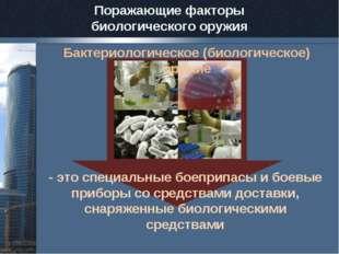 Поражающие факторы биологического оружия Бактериологическое (биологическое) о