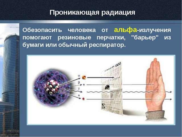 """Обезопасить человека от альфа-излучения помогают резиновые перчатки, """"барьер""""..."""