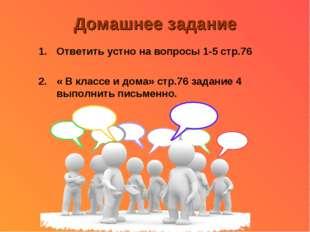 Домашнее задание Ответить устно на вопросы 1-5 стр.76 « В классе и дома» стр.