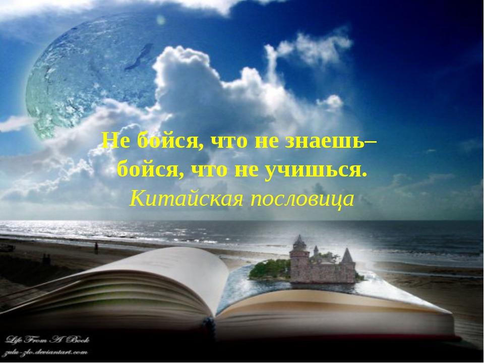 Не бойся, что не знаешь– бойся, что не учишься. Китайская пословица