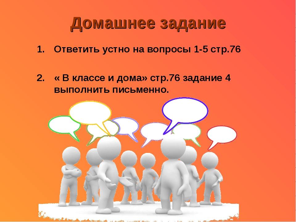 Домашнее задание Ответить устно на вопросы 1-5 стр.76 « В классе и дома» стр....