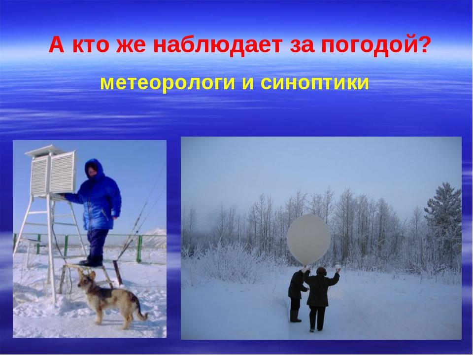 А кто же наблюдает за погодой? метеорологи и синоптики
