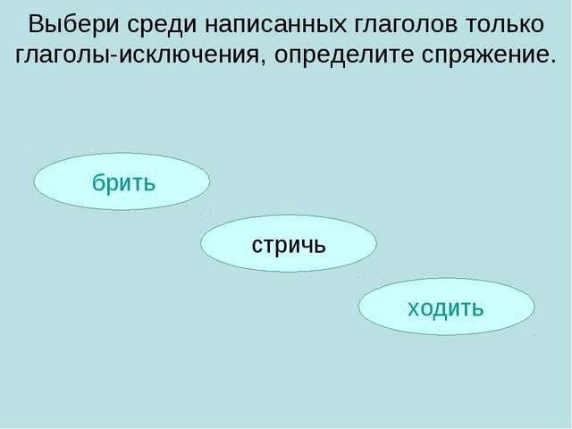 брить ходить Выбери среди написанных глаголов только глаголы-исключения, опр...