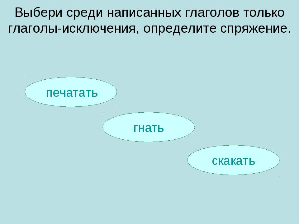 печатать скакать гнать Выбери среди написанных глаголов только глаголы-исклю...