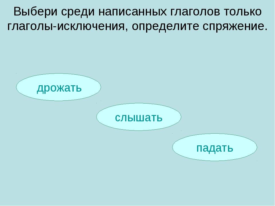 дрожать падать слышать Выбери среди написанных глаголов только глаголы-исклю...