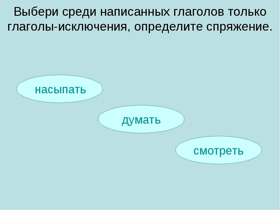 насыпать смотреть думать Выбери среди написанных глаголов только глаголы-иск...