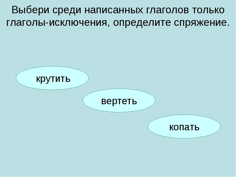 копать вертеть Выбери среди написанных глаголов только глаголы-исключения, оп...