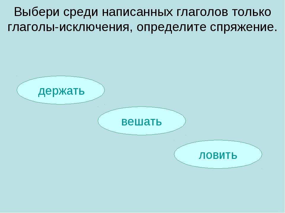 держать ловить вешать Выбери среди написанных глаголов только глаголы-исключ...