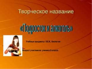 Творческое название Учебные предметы: ОБЖ, биология Возраст участников: учени