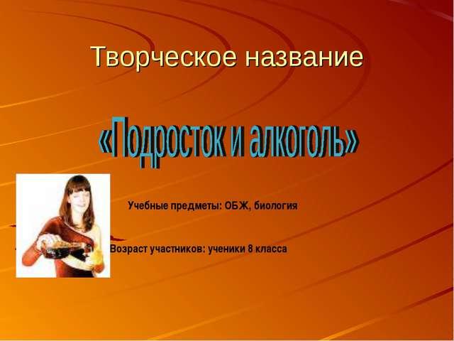 Творческое название Учебные предметы: ОБЖ, биология Возраст участников: учени...