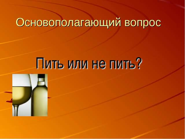 Основополагающий вопрос Пить или не пить?