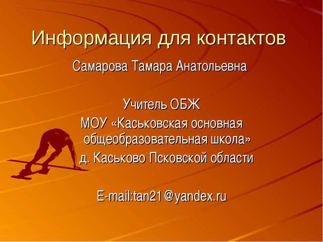 Информация для контактов Самарова Тамара Анатольевна Учитель ОБЖ МОУ «Каськов...