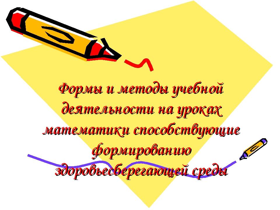 Формы и методы учебной деятельности на уроках математики способствующие форми...
