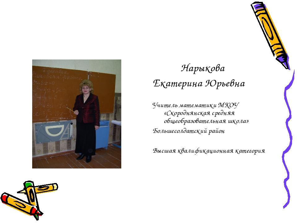 Нарыкова Екатерина Юрьевна Учитель математики МКОУ «Скороднянская средняя об...