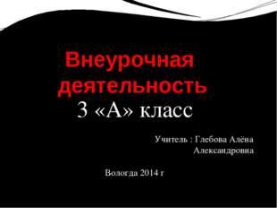 3 «А» класс Учитель : Глебова Алёна Александровна Вологда 2014 г Внеурочная д