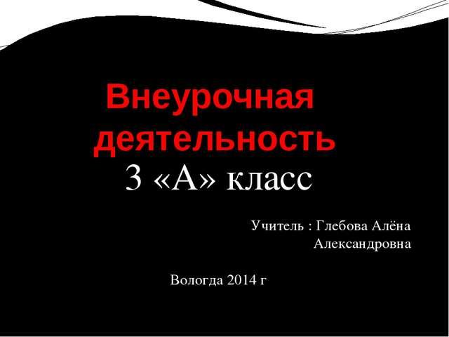 3 «А» класс Учитель : Глебова Алёна Александровна Вологда 2014 г Внеурочная д...