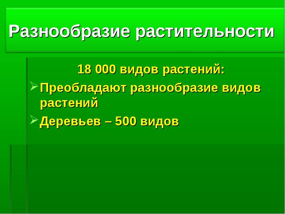 18 000 видов растений: Преобладают разнообразие видов растений Деревьев – 500...