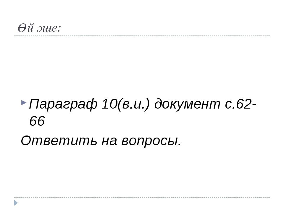 Өй эше: Параграф 10(в.и.) документ с.62-66 Ответить на вопросы.