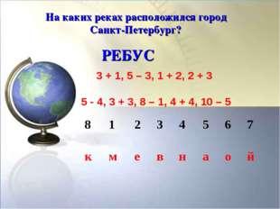 На каких реках расположился город Санкт-Петербург? РЕБУС 3 + 1, 5 – 3, 1 + 2,