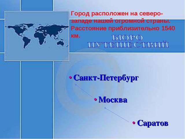 • Саратов • Москва • Санкт-Петербург Город расположен на северо-западе нашей...