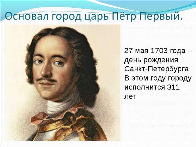 27 мая 1703 года – день рождения Санкт-Петербурга В этом году городу исполнит...