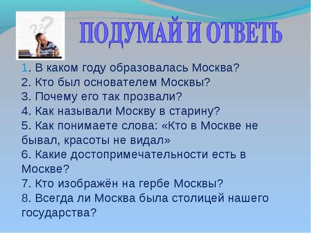 1. В каком году образовалась Москва? 2. Кто был основателем Москвы? 3. Почему...