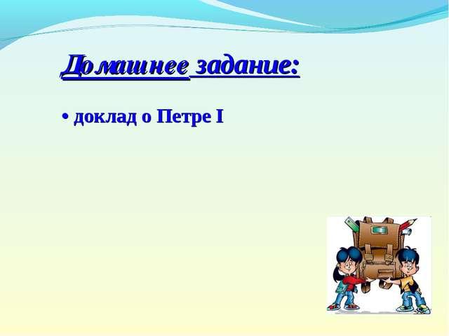 Домашнее задание: • доклад о Петре I