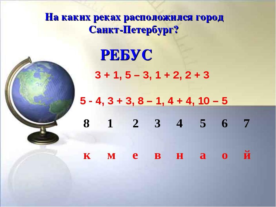 На каких реках расположился город Санкт-Петербург? РЕБУС 3 + 1, 5 – 3, 1 + 2,...