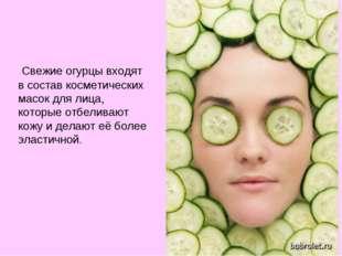 Свежие огурцы входят в состав косметических масок для лица, которые отбелива