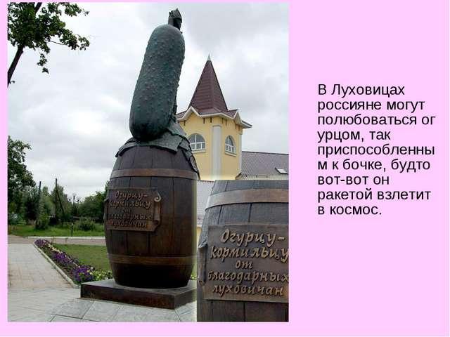 В Луховицах россияне могут полюбоватьсяогурцом, так приспособленным к бочке...