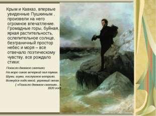 Крым и Кавказ, впервые увиденные Пушкиным , произвели на него огромное впеча