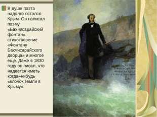 В душе поэта надолго остался Крым. Он написал поэму «Бахчисарайский фонтан»,