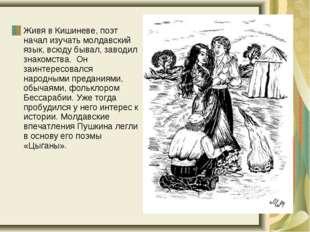 Живя в Кишиневе, поэт начал изучать молдавский язык, всюду бывал, заводил зн