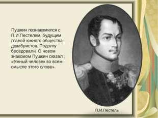 Пушкин познакомился с П.И.Пестелем, будущим главой южного общества декабрист