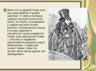 Мало кто из друзей тогда знал, как самозабвенно Пушкин работает. У себя в Ко