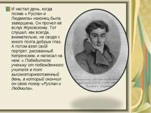 И настал день, когда поэма « Руслан и Людмила» наконец была завершена. Он про