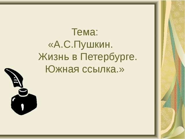 Тема: «А.С.Пушкин. Жизнь в Петербурге. Южная ссылка.»