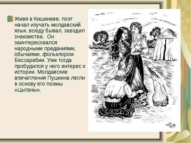 Живя в Кишиневе, поэт начал изучать молдавский язык, всюду бывал, заводил зн...