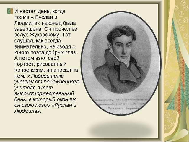 И настал день, когда поэма « Руслан и Людмила» наконец была завершена. Он про...